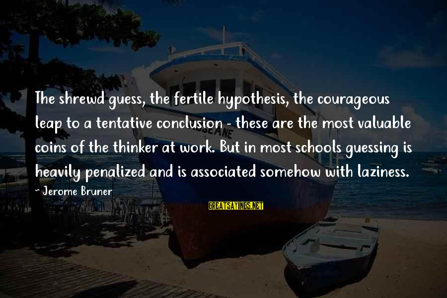 Laziness At Work Sayings By Jerome Bruner: The shrewd guess, the fertile hypothesis, the courageous leap to a tentative conclusion - these