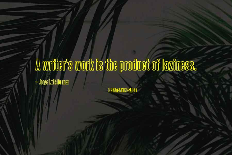 Laziness At Work Sayings By Jorge Luis Borges: A writer's work is the product of laziness.