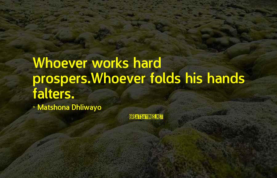 Laziness At Work Sayings By Matshona Dhliwayo: Whoever works hard prospers.Whoever folds his hands falters.