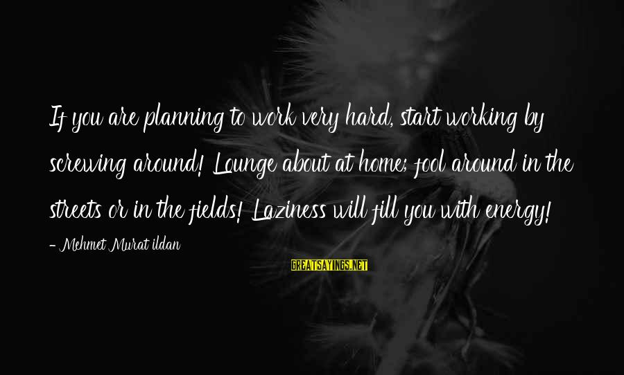 Laziness At Work Sayings By Mehmet Murat Ildan: If you are planning to work very hard, start working by screwing around! Lounge about