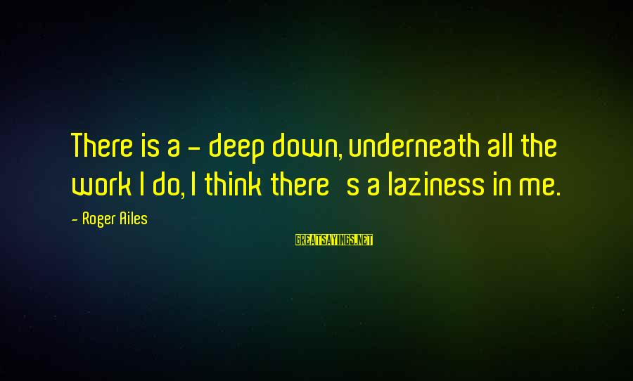Laziness At Work Sayings By Roger Ailes: There is a - deep down, underneath all the work I do, I think there's