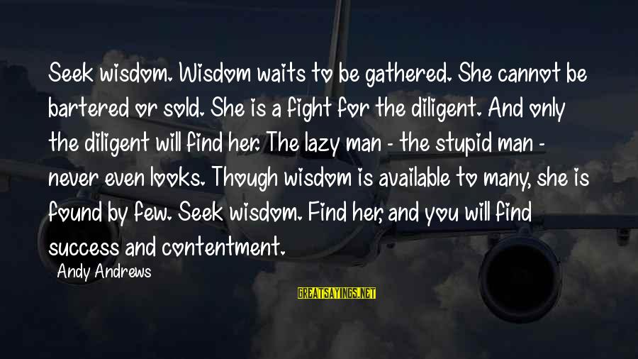 Lazy Man's Sayings By Andy Andrews: Seek wisdom. Wisdom waits to be gathered. She cannot be bartered or sold. She is