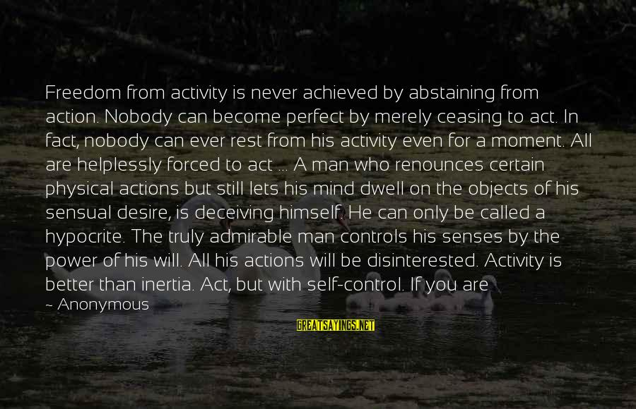 Lazy Man's Sayings By Anonymous: Freedom from activity is never achieved by abstaining from action. Nobody can become perfect by