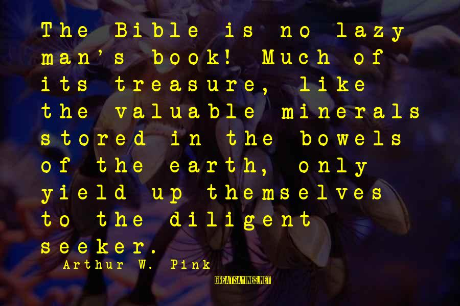 Lazy Man's Sayings By Arthur W. Pink: The Bible is no lazy man's book! Much of its treasure, like the valuable minerals