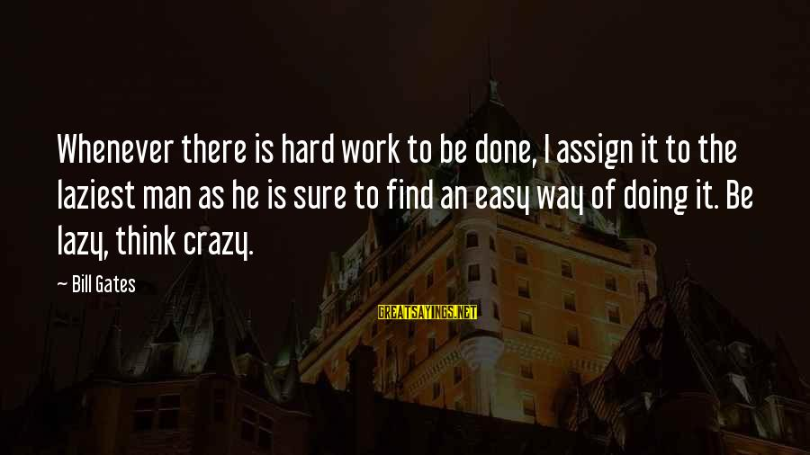 Lazy Man's Sayings By Bill Gates: Whenever there is hard work to be done, I assign it to the laziest man