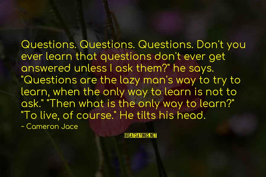 Lazy Man's Sayings By Cameron Jace: Questions. Questions. Questions. Don't you ever learn that questions don't ever get answered unless I