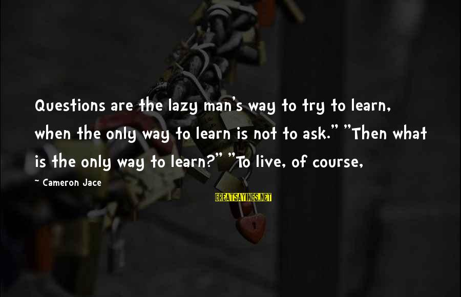 Lazy Man's Sayings By Cameron Jace: Questions are the lazy man's way to try to learn, when the only way to
