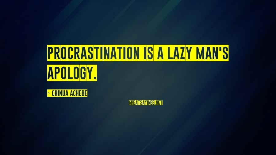 Lazy Man's Sayings By Chinua Achebe: Procrastination is a lazy man's apology.