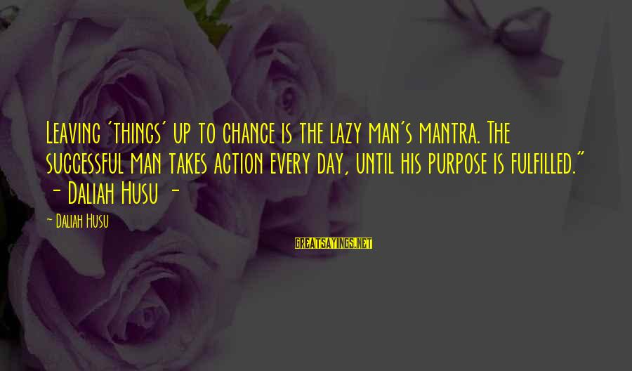 Lazy Man's Sayings By Daliah Husu: Leaving 'things' up to chance is the lazy man's mantra. The successful man takes action