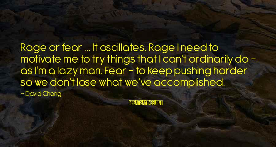 Lazy Man's Sayings By David Chang: Rage or fear ... It oscillates. Rage I need to motivate me to try things