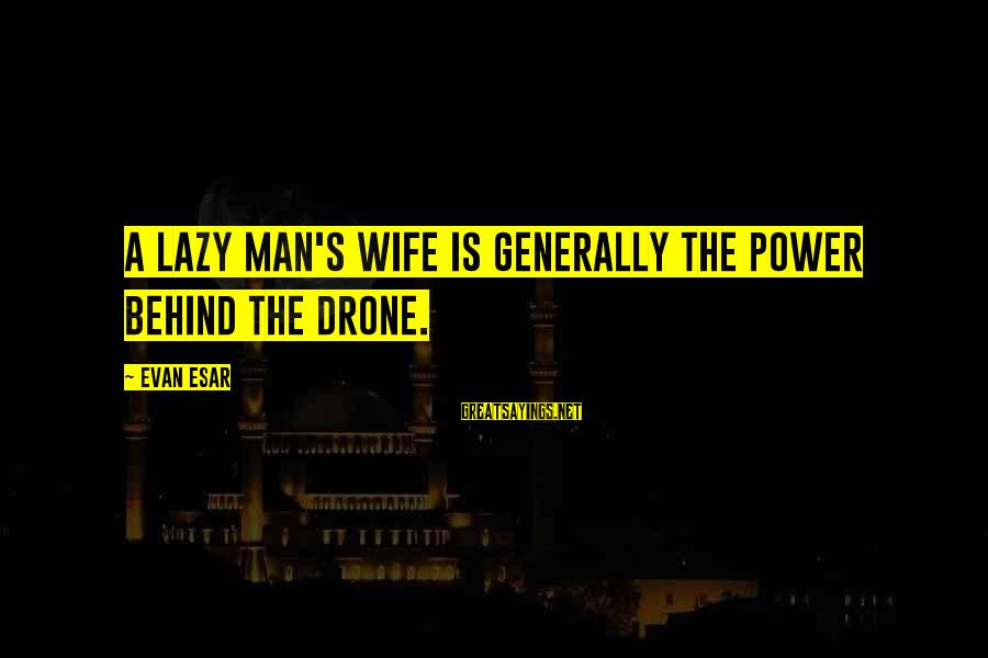 Lazy Man's Sayings By Evan Esar: A lazy man's wife is generally the power behind the drone.