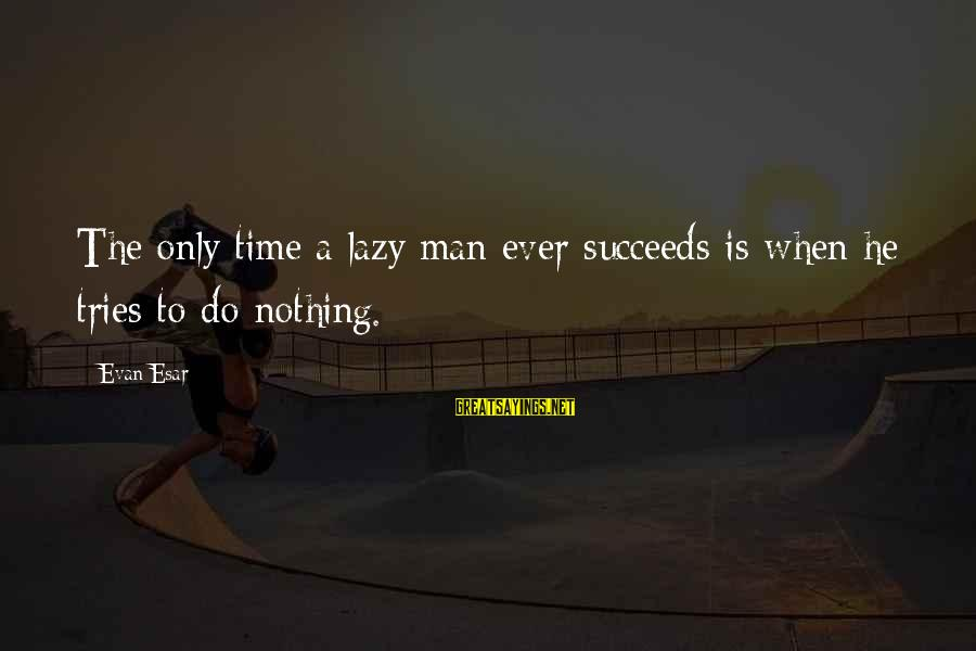Lazy Man's Sayings By Evan Esar: The only time a lazy man ever succeeds is when he tries to do nothing.