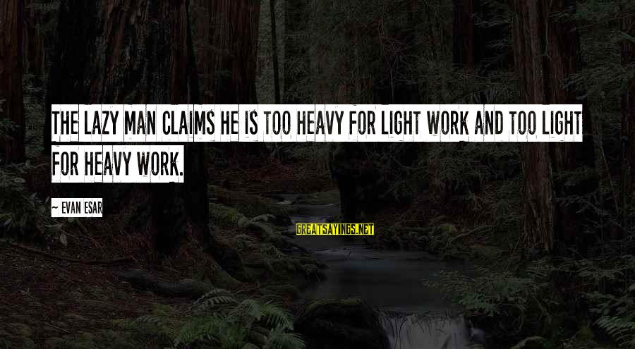 Lazy Man's Sayings By Evan Esar: The lazy man claims he is too heavy for light work and too light for