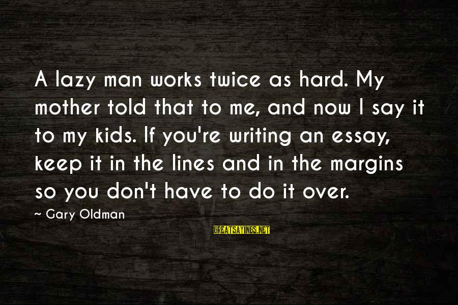 Lazy Man's Sayings By Gary Oldman: A lazy man works twice as hard. My mother told that to me, and now