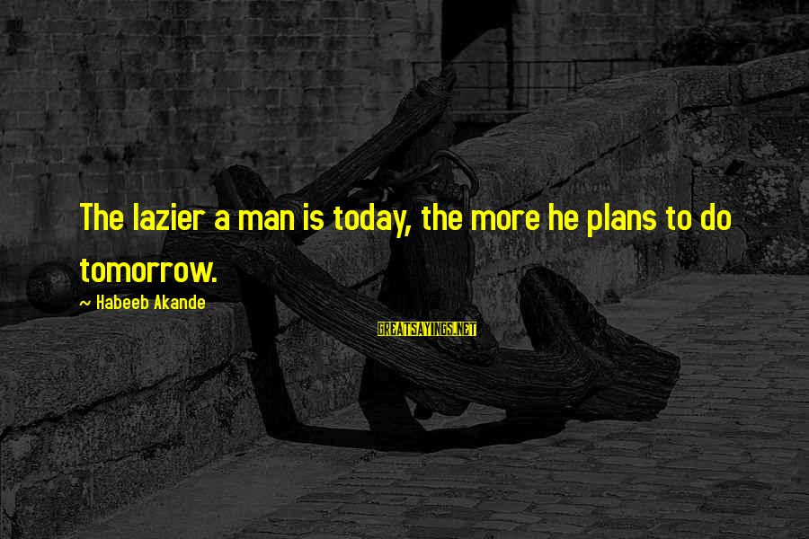 Lazy Man's Sayings By Habeeb Akande: The lazier a man is today, the more he plans to do tomorrow.