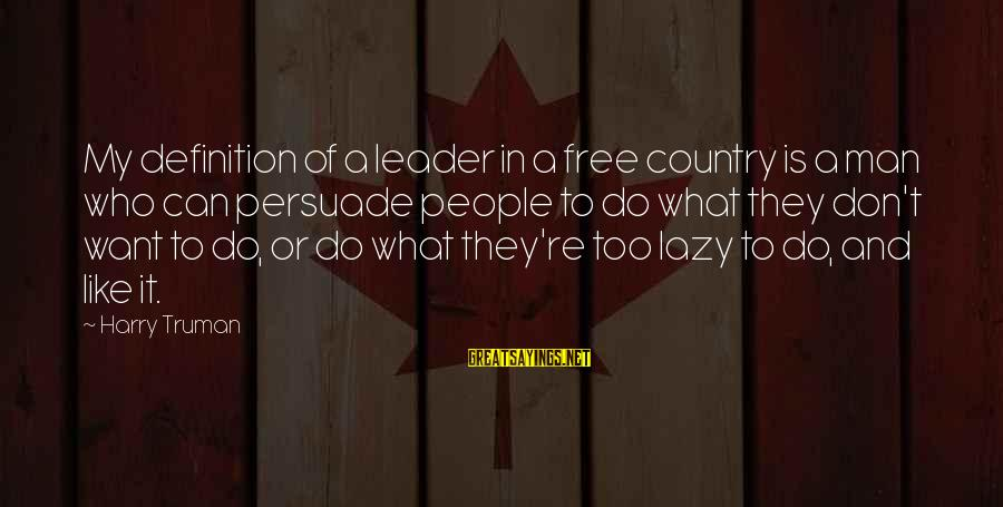 Lazy Man's Sayings By Harry Truman: My definition of a leader in a free country is a man who can persuade