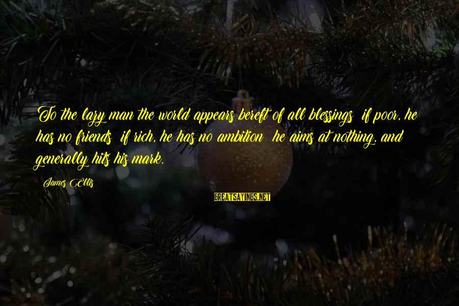 Lazy Man's Sayings By James Ellis: To the lazy man the world appears bereft of all blessings; if poor, he has