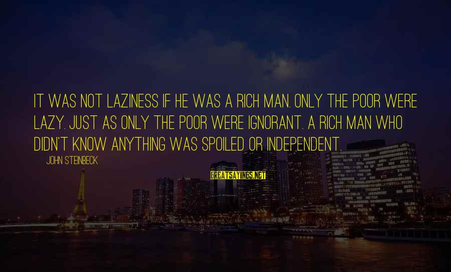 Lazy Man's Sayings By John Steinbeck: It was not laziness if he was a rich man. Only the poor were lazy.
