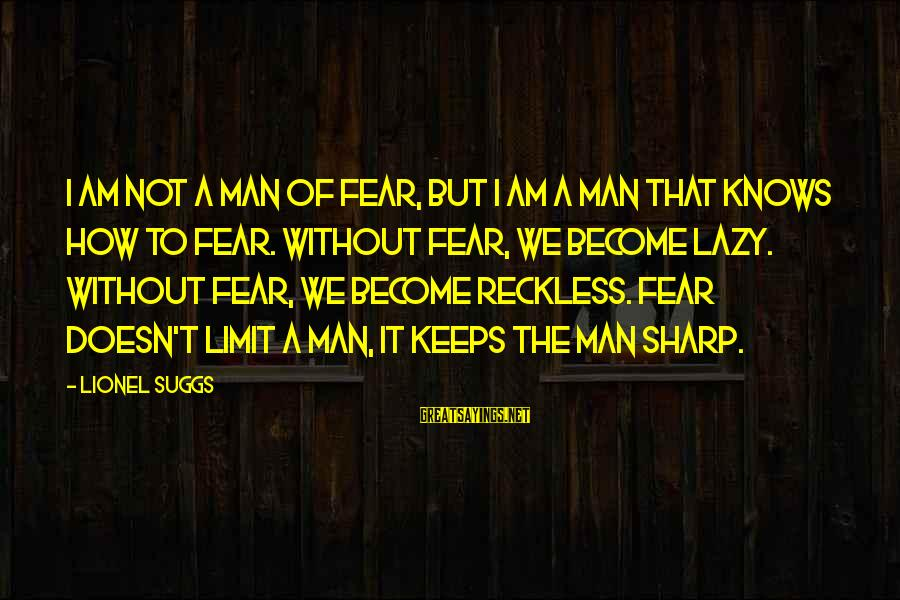 Lazy Man's Sayings By Lionel Suggs: I am not a man of fear, but I am a man that knows how