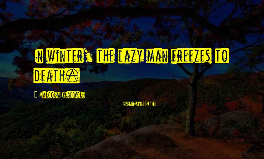 Lazy Man's Sayings By Malcolm Gladwell: In winter, the lazy man freezes to death.