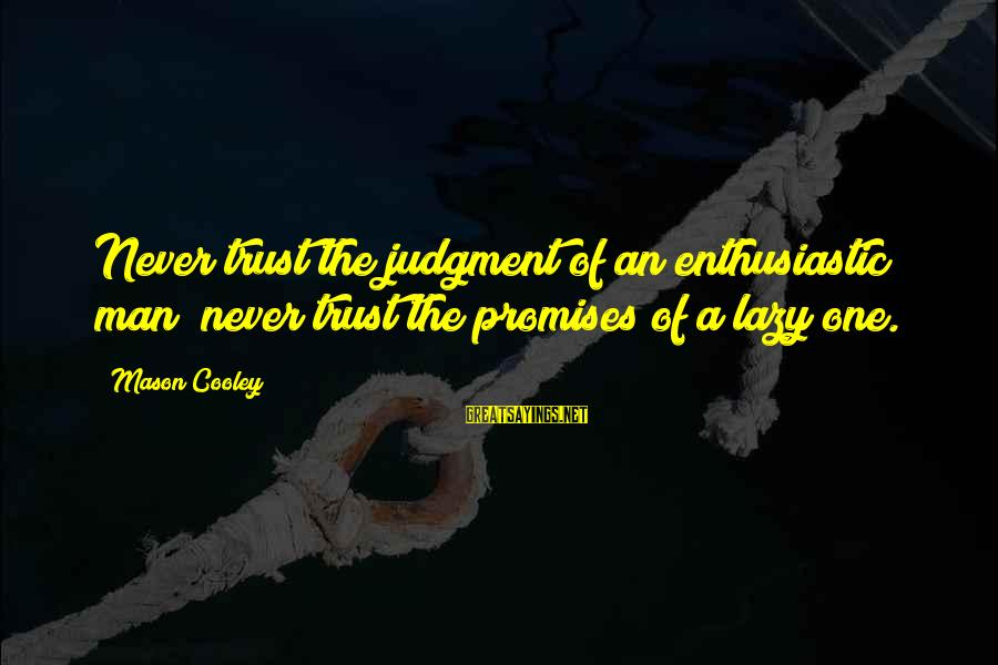 Lazy Man's Sayings By Mason Cooley: Never trust the judgment of an enthusiastic man; never trust the promises of a lazy
