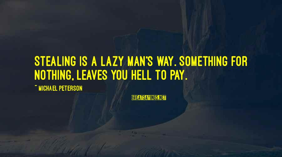 Lazy Man's Sayings By Michael Peterson: Stealing is a lazy man's way. Something for nothing, leaves you hell to pay.