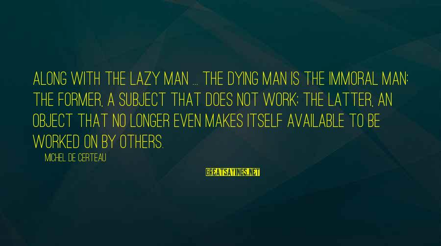Lazy Man's Sayings By Michel De Certeau: Along with the lazy man ... the dying man is the immoral man: the former,