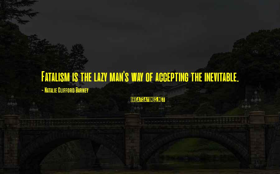 Lazy Man's Sayings By Natalie Clifford Barney: Fatalism is the lazy man's way of accepting the inevitable.