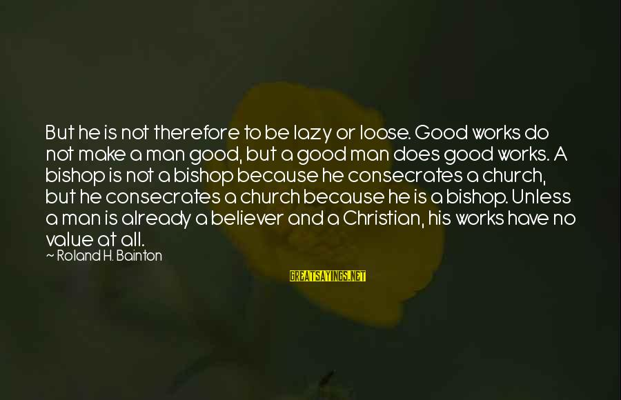 Lazy Man's Sayings By Roland H. Bainton: But he is not therefore to be lazy or loose. Good works do not make