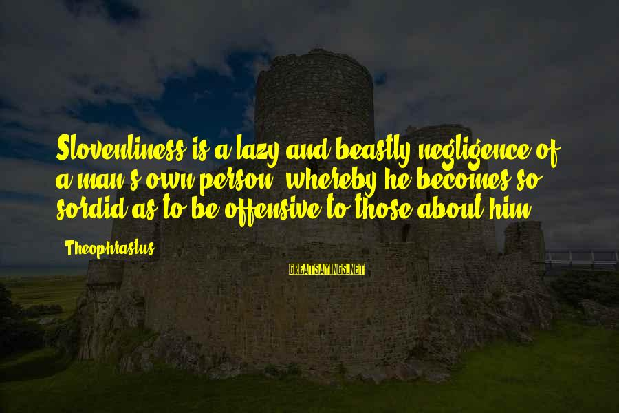 Lazy Man's Sayings By Theophrastus: Slovenliness is a lazy and beastly negligence of a man's own person, whereby he becomes