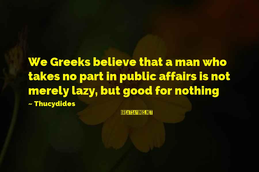 Lazy Man's Sayings By Thucydides: We Greeks believe that a man who takes no part in public affairs is not
