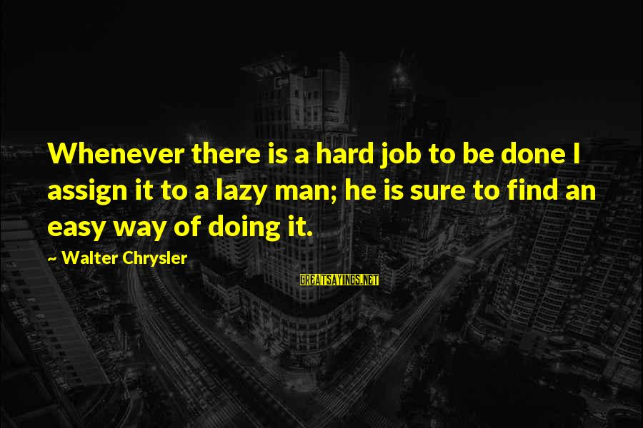 Lazy Man's Sayings By Walter Chrysler: Whenever there is a hard job to be done I assign it to a lazy