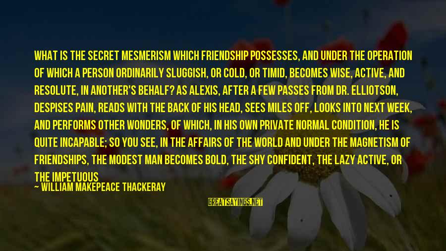 Lazy Man's Sayings By William Makepeace Thackeray: What is the secret mesmerism which friendship possesses, and under the operation of which a