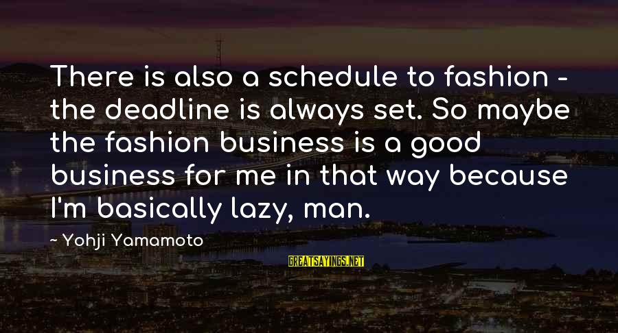 Lazy Man's Sayings By Yohji Yamamoto: There is also a schedule to fashion - the deadline is always set. So maybe