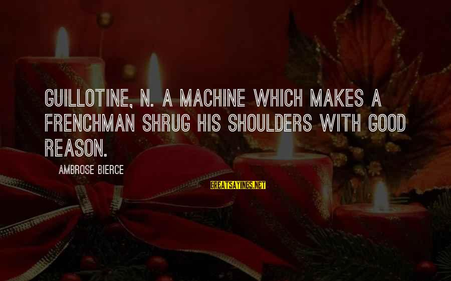 Lds Baptism Sayings By Ambrose Bierce: GUILLOTINE, n. A machine which makes a Frenchman shrug his shoulders with good reason.