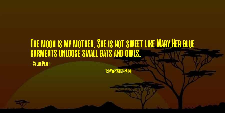 Lds Baptism Sayings By Sylvia Plath: The moon is my mother. She is not sweet like Mary.Her blue garments unloose small
