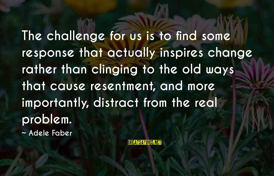 Leadership For Change Sayings By Adele Faber: The challenge for us is to find some response that actually inspires change rather than