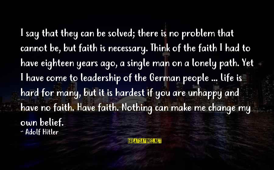 Leadership For Change Sayings By Adolf Hitler: I say that they can be solved; there is no problem that cannot be, but