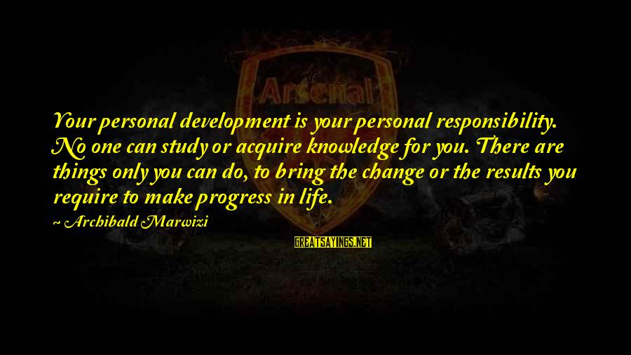 Leadership For Change Sayings By Archibald Marwizi: Your personal development is your personal responsibility. No one can study or acquire knowledge for