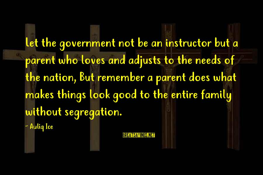 Leadership For Change Sayings By Auliq Ice: Let the government not be an instructor but a parent who loves and adjusts to