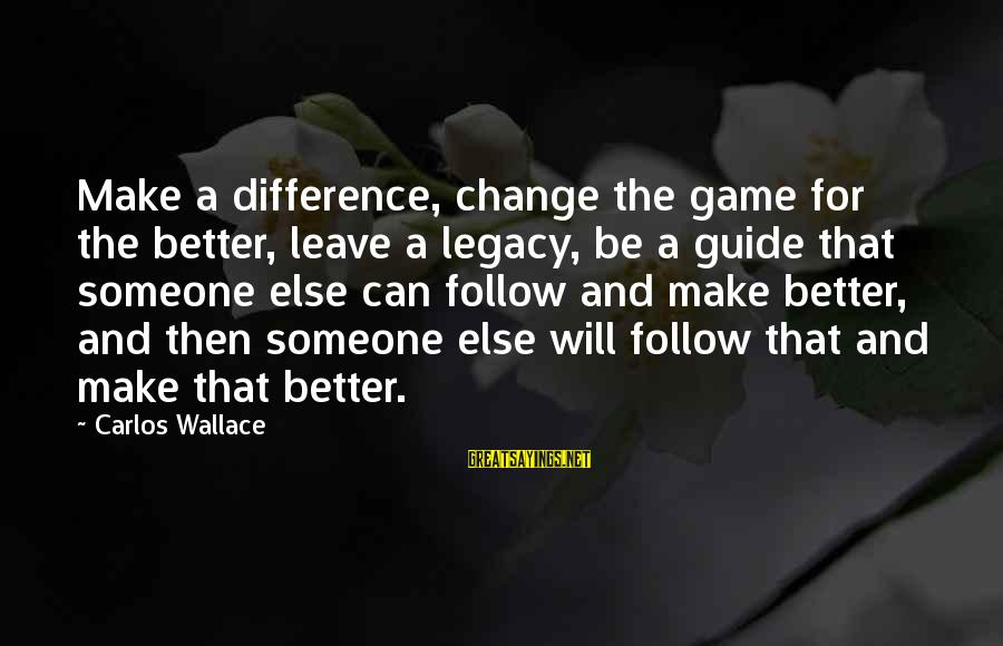 Leadership For Change Sayings By Carlos Wallace: Make a difference, change the game for the better, leave a legacy, be a guide