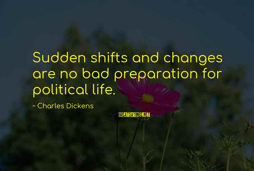 Leadership For Change Sayings By Charles Dickens: Sudden shifts and changes are no bad preparation for political life.