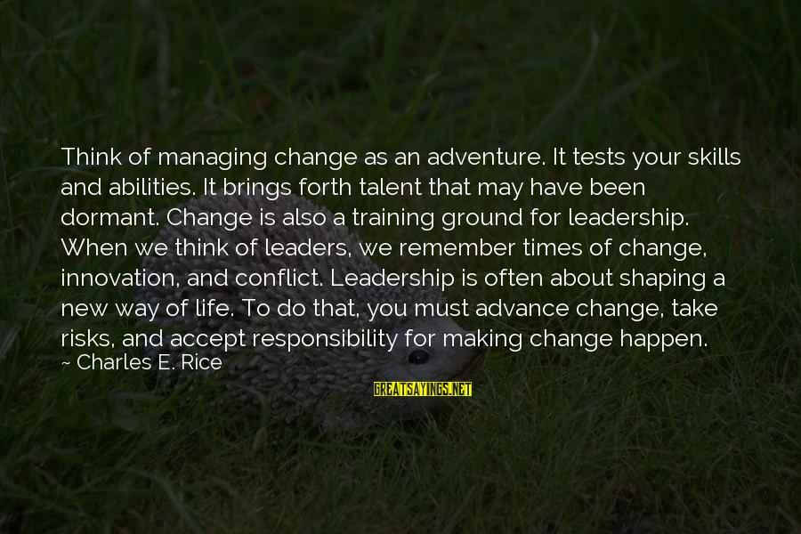 Leadership For Change Sayings By Charles E. Rice: Think of managing change as an adventure. It tests your skills and abilities. It brings