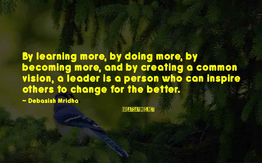 Leadership For Change Sayings By Debasish Mridha: By learning more, by doing more, by becoming more, and by creating a common vision,
