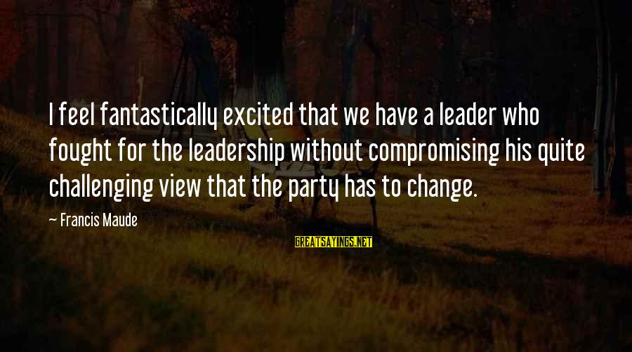 Leadership For Change Sayings By Francis Maude: I feel fantastically excited that we have a leader who fought for the leadership without