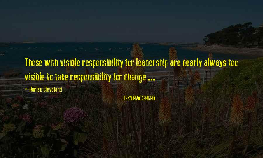 Leadership For Change Sayings By Harlan Cleveland: Those with visible responsibility for leadership are nearly always too visible to take responsibility for
