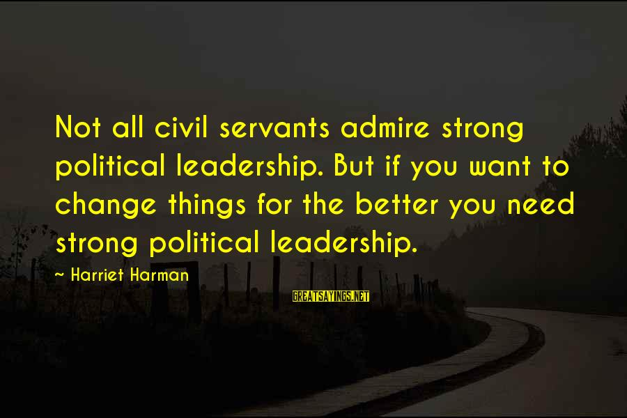 Leadership For Change Sayings By Harriet Harman: Not all civil servants admire strong political leadership. But if you want to change things