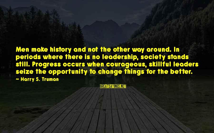 Leadership For Change Sayings By Harry S. Truman: Men make history and not the other way around. In periods where there is no