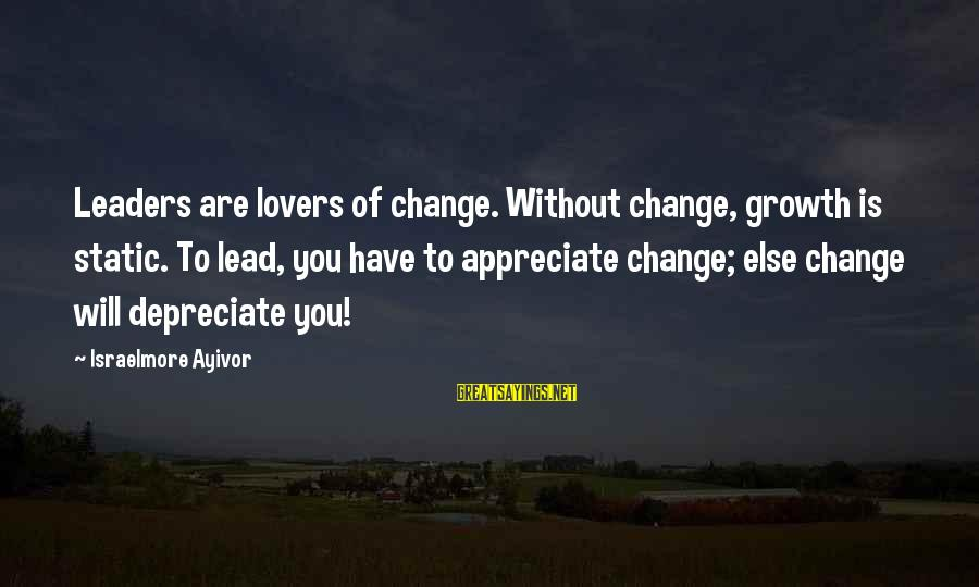 Leadership For Change Sayings By Israelmore Ayivor: Leaders are lovers of change. Without change, growth is static. To lead, you have to