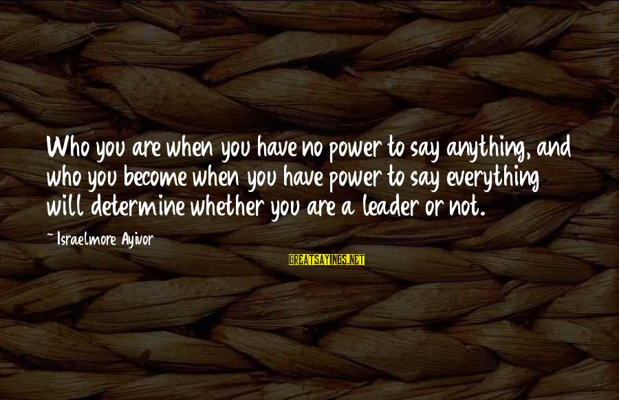 Leadership For Change Sayings By Israelmore Ayivor: Who you are when you have no power to say anything, and who you become